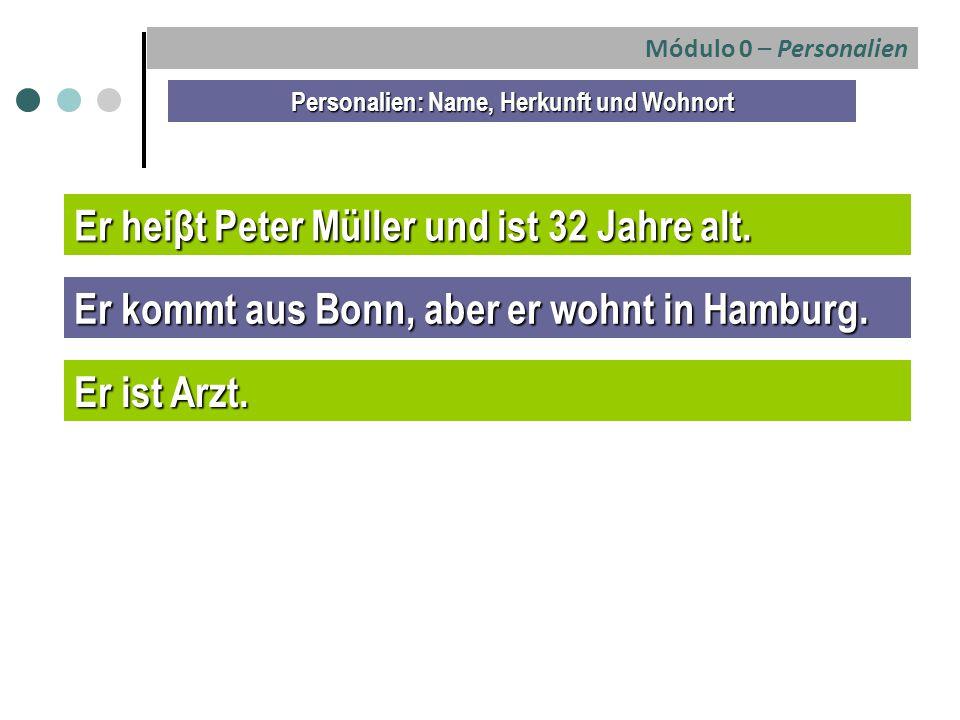 Módulo 0 – Personalien Personalien: Name, Herkunft und Wohnort Er heiβt Peter Müller und ist 32 Jahre alt. Er kommt aus Bonn, aber er wohnt in Hamburg