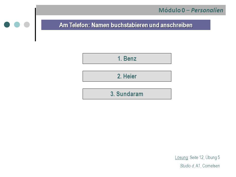 Lösung: Seite 12, Übung 5 Studio d, A1, Cornelsen Am Telefon: Namen buchstabieren und anschreiben 1. Benz 2. Heier 3. Sundaram Módulo 0 – Personalien