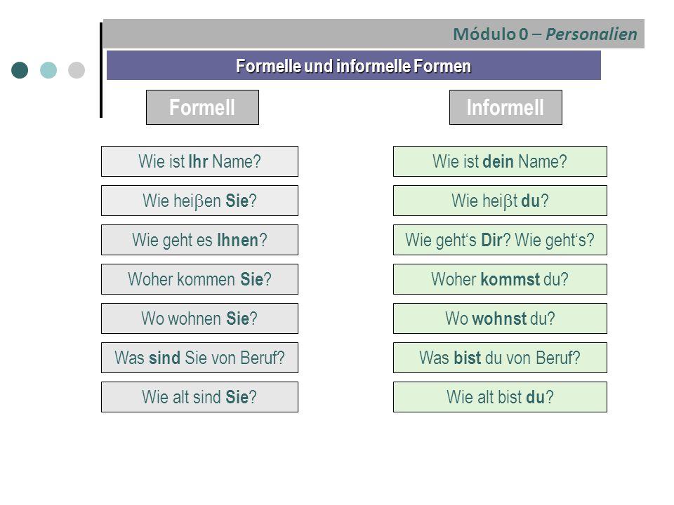 Formell Formelle und informelle Formen Informell Wie ist Ihr Name? Wie hei  en Sie ? Wie geht es Ihnen ? Woher kommen Sie ? Wo wohnen Sie ? Was sind