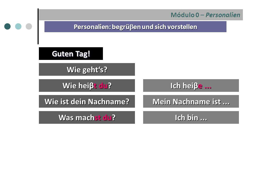 Módulo 0 – Personalien Personalien: begrü  en und sich vorstellen Wie geht's? Wie heiβt du? Ich heiβe... Guten Tag! Wie ist dein Nachname? Was machst
