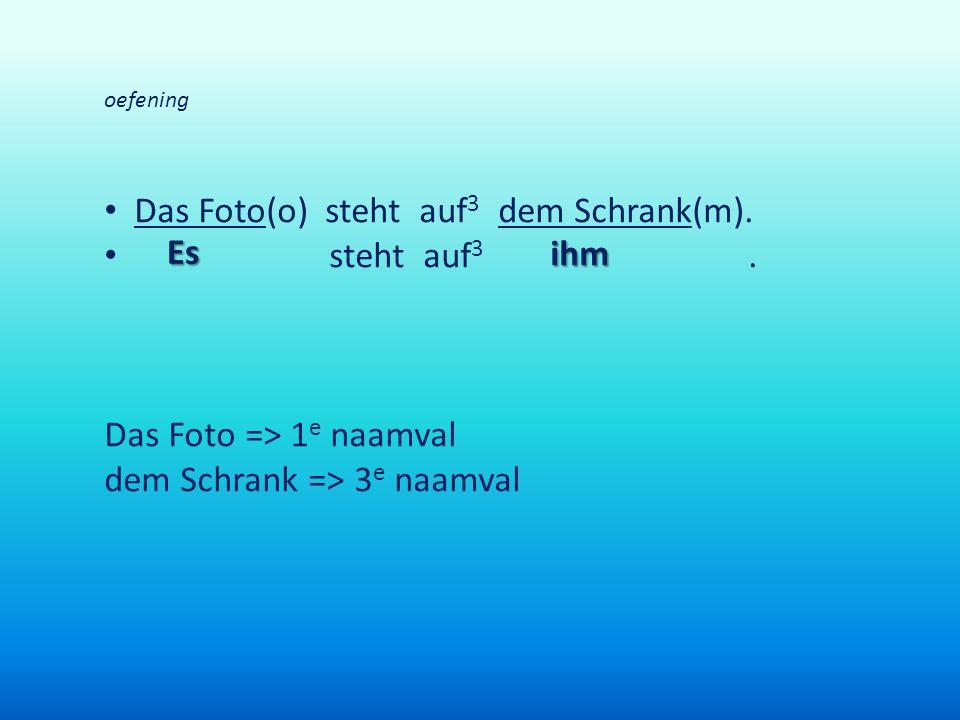 oefening Das Foto(o) steht auf 3 dem Schrank(m). steht auf 3. Das Foto => 1 e naamval dem Schrank => 3 e naamval Es ihm