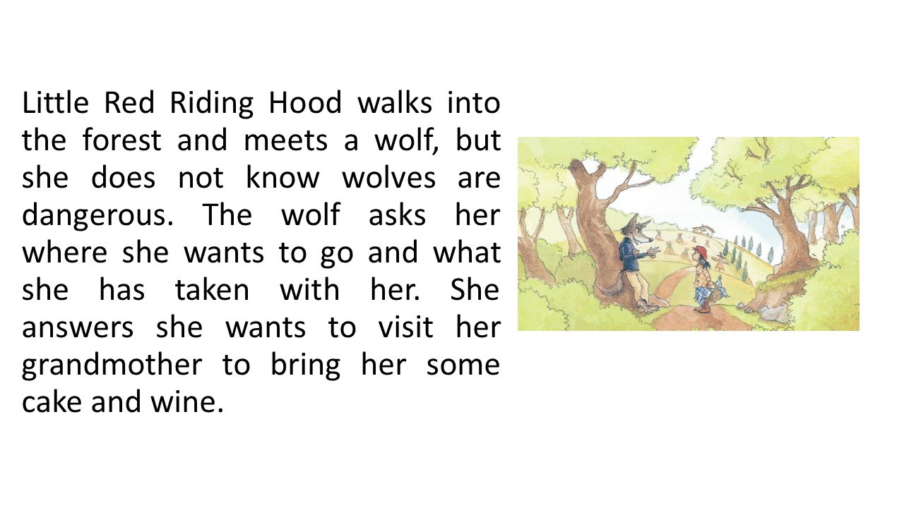 Little Red Riding Hood walks into the forest and meets a wolf, but she does not know wolves are dangerous. The wolf asks her where she wants to go and