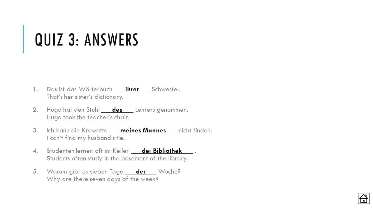 QUIZ 3: ANSWERS 1.Das ist das Wörterbuch ihrer Schwester. That's her sister's dictionary. 2.Hugo hat den Stuhl des Lehrers genommen. Hugo took the tea