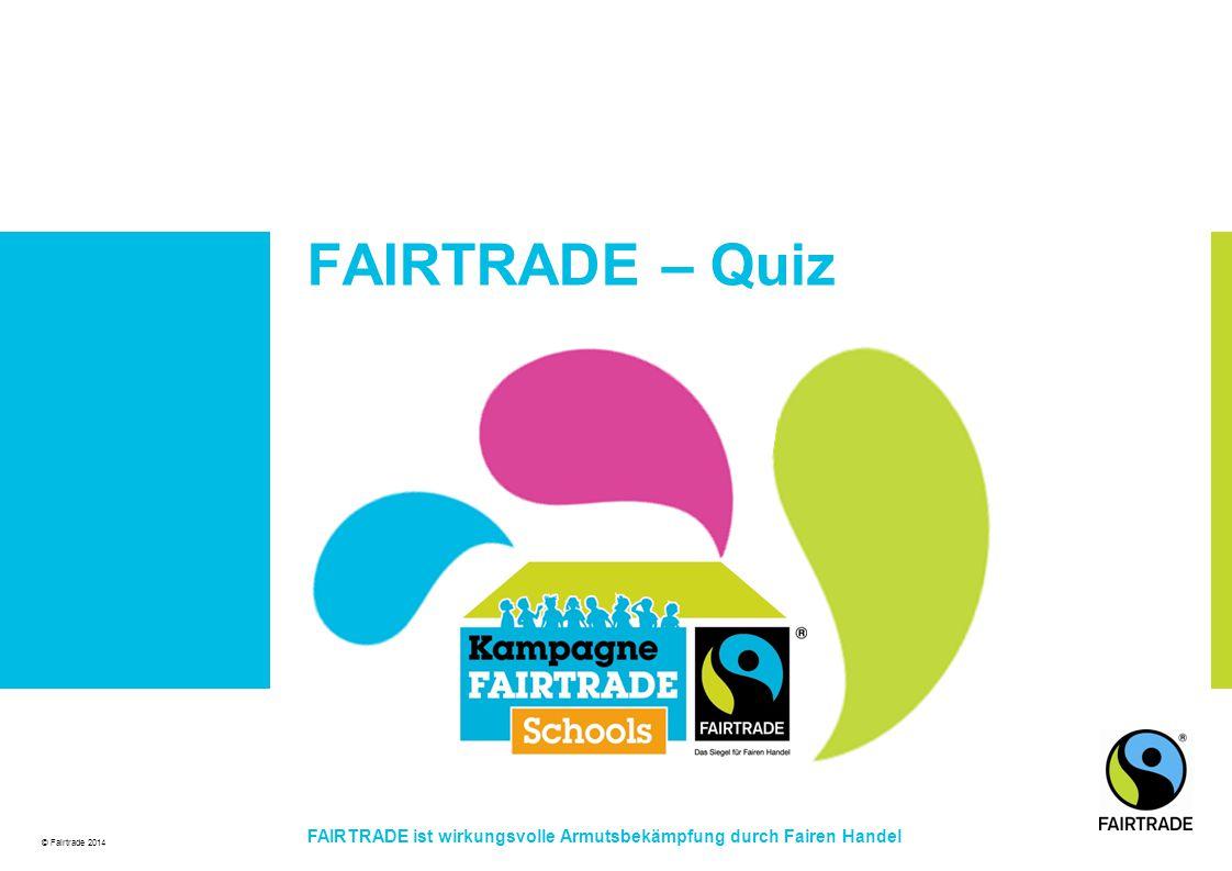 © Fairtrade 2014 FAIRTRADE ist wirkungsvolle Armutsbekämpfung durch Fairen Handel FAIRTRADE – Quiz