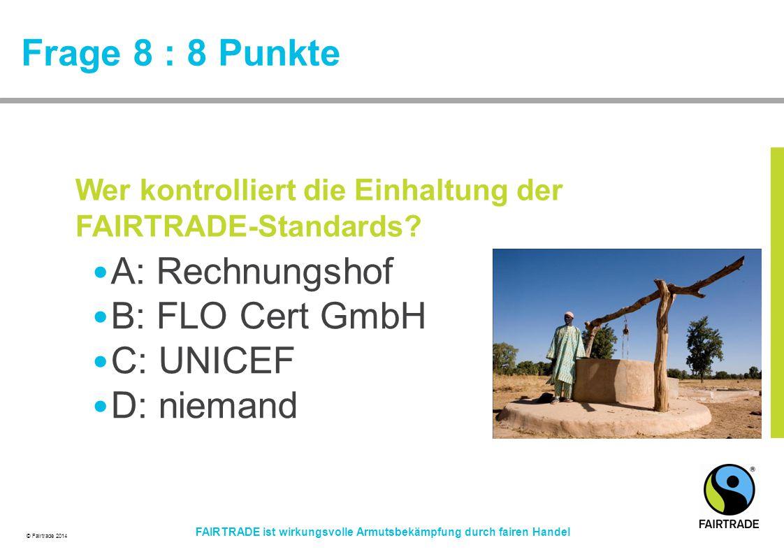 © Fairtrade 2014 FAIRTRADE ist wirkungsvolle Armutsbekämpfung durch fairen Handel Frage 8 : 8 Punkte A: Rechnungshof B: FLO Cert GmbH C: UNICEF D: nie