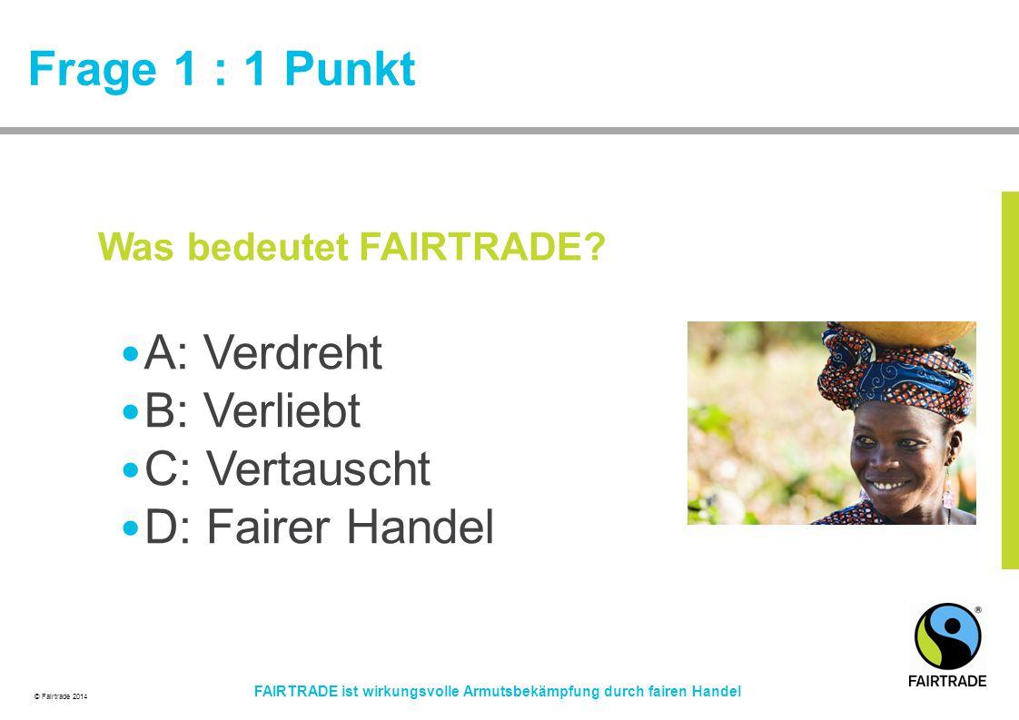 © Fairtrade 2014 FAIRTRADE ist wirkungsvolle Armutsbekämpfung durch fairen Handel Frage 1 : 1 Punkt A: Verdreht B: Verliebt C: Vertauscht D: Fairer Ha