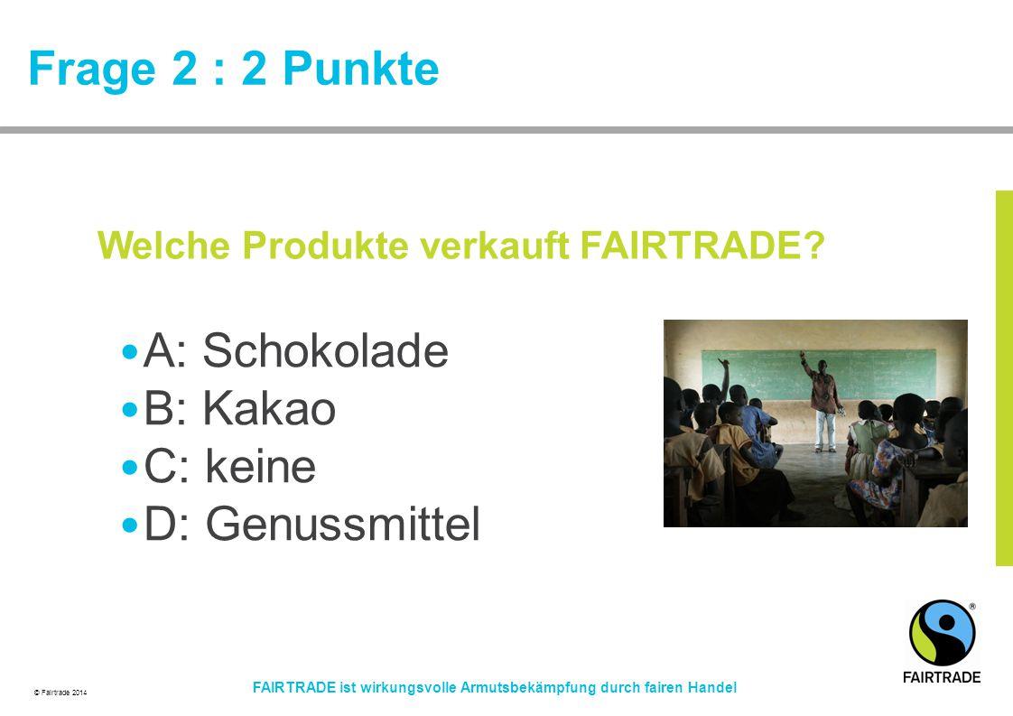 © Fairtrade 2014 FAIRTRADE ist wirkungsvolle Armutsbekämpfung durch fairen Handel Frage 2 : 2 Punkte A: Schokolade B: Kakao C: keine D: Genussmittel W
