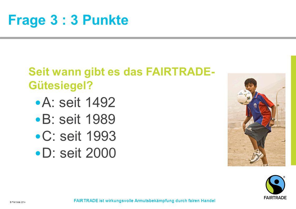 © Fairtrade 2014 FAIRTRADE ist wirkungsvolle Armutsbekämpfung durch fairen Handel Frage 3 : 3 Punkte A: seit 1492 B: seit 1989 C: seit 1993 D: seit 20