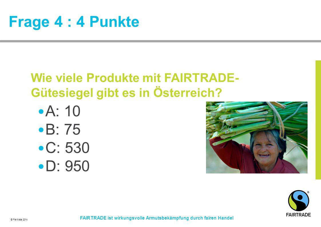 © Fairtrade 2014 FAIRTRADE ist wirkungsvolle Armutsbekämpfung durch fairen Handel Frage 4 : 4 Punkte A: 10 B: 75 C: 530 D: 950 Wie viele Produkte mit