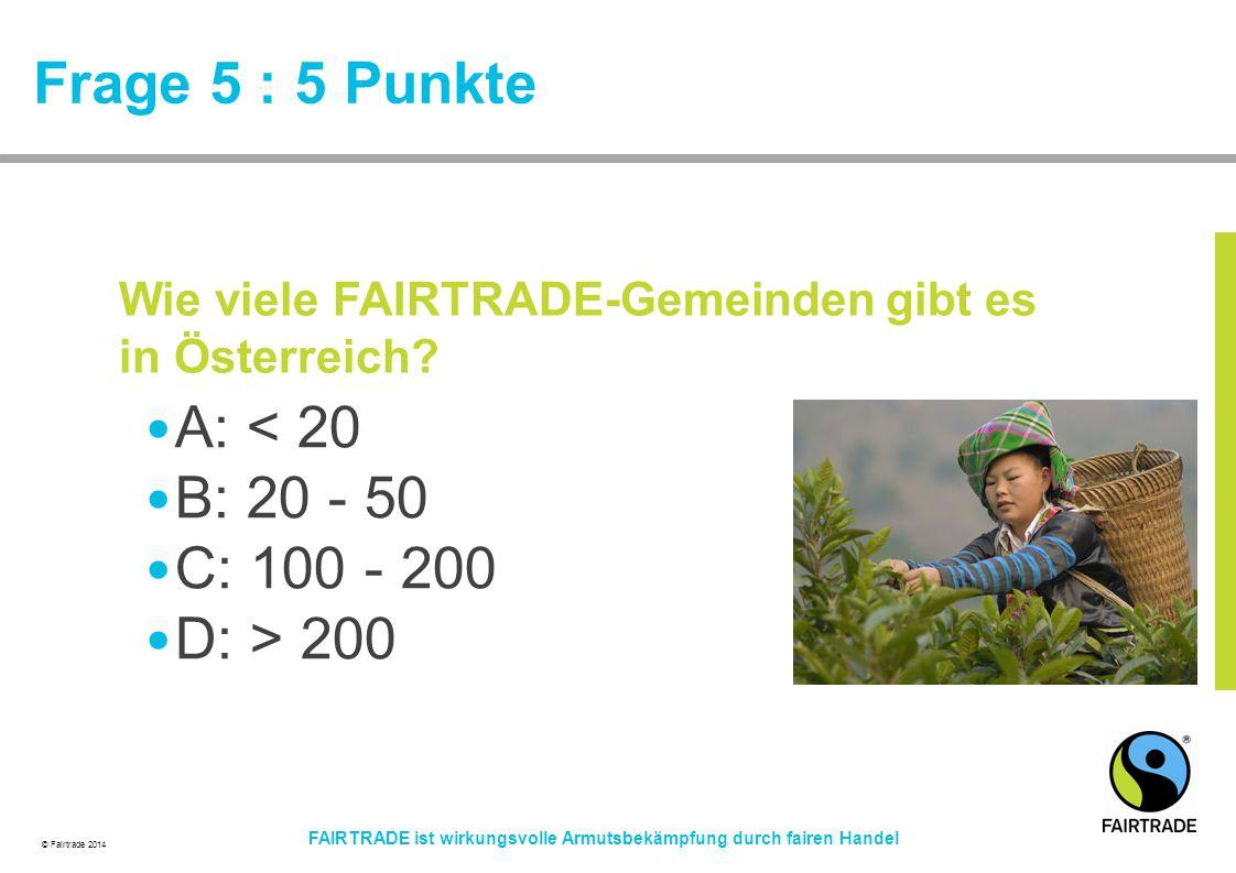 © Fairtrade 2014 FAIRTRADE ist wirkungsvolle Armutsbekämpfung durch fairen Handel Frage 5 : 5 Punkte A: < 20 B: 20 - 50 C: 100 - 200 D: > 200 Wie viel