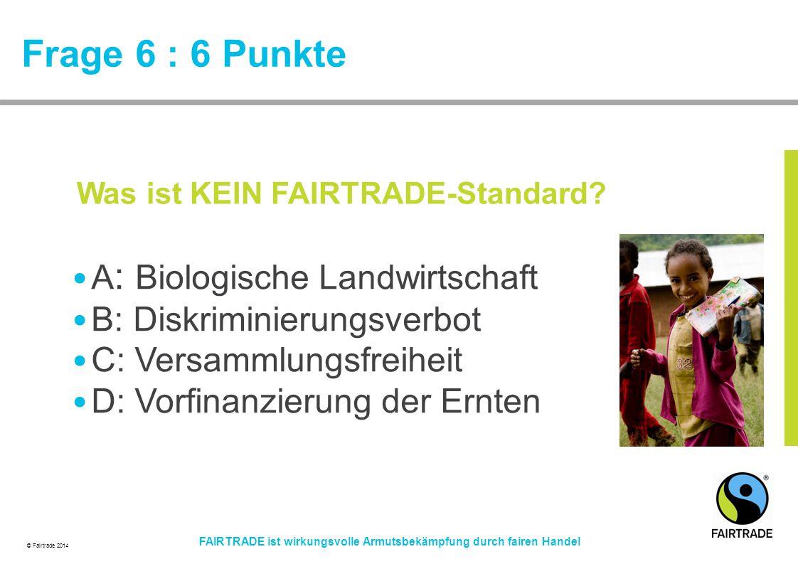 © Fairtrade 2014 FAIRTRADE ist wirkungsvolle Armutsbekämpfung durch fairen Handel Frage 6 : 6 Punkte A : Biologische Landwirtschaft B: Diskriminierung