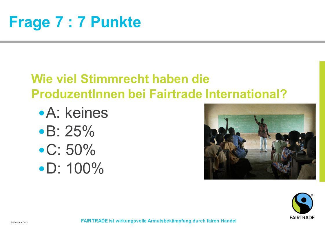 © Fairtrade 2014 FAIRTRADE ist wirkungsvolle Armutsbekämpfung durch fairen Handel Frage 7 : 7 Punkte A: keines B: 25% C: 50% D: 100% Wie viel Stimmrec