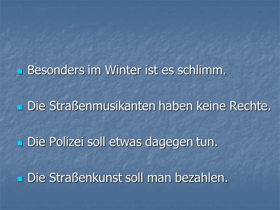 Besonders im Winter ist es schlimm. Besonders im Winter ist es schlimm. Die Straßenmusikanten haben keine Rechte. Die Straßenmusikanten haben keine Re
