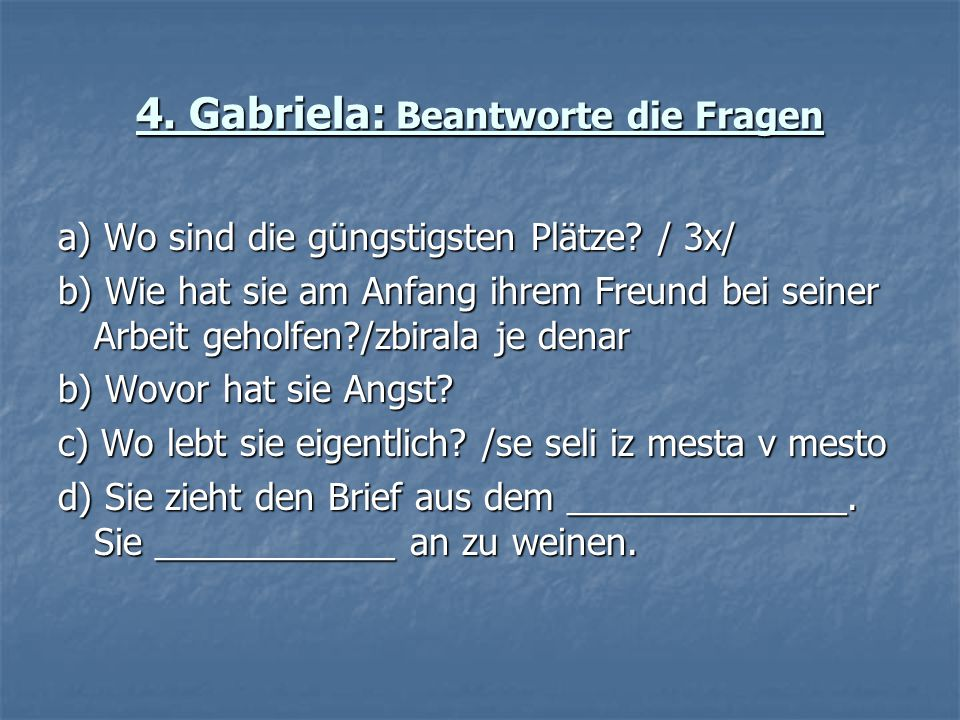 4. Gabriela: Beantworte die Fragen a) Wo sind die güngstigsten Plätze? / 3x/ b) Wie hat sie am Anfang ihrem Freund bei seiner Arbeit geholfen?/zbirala