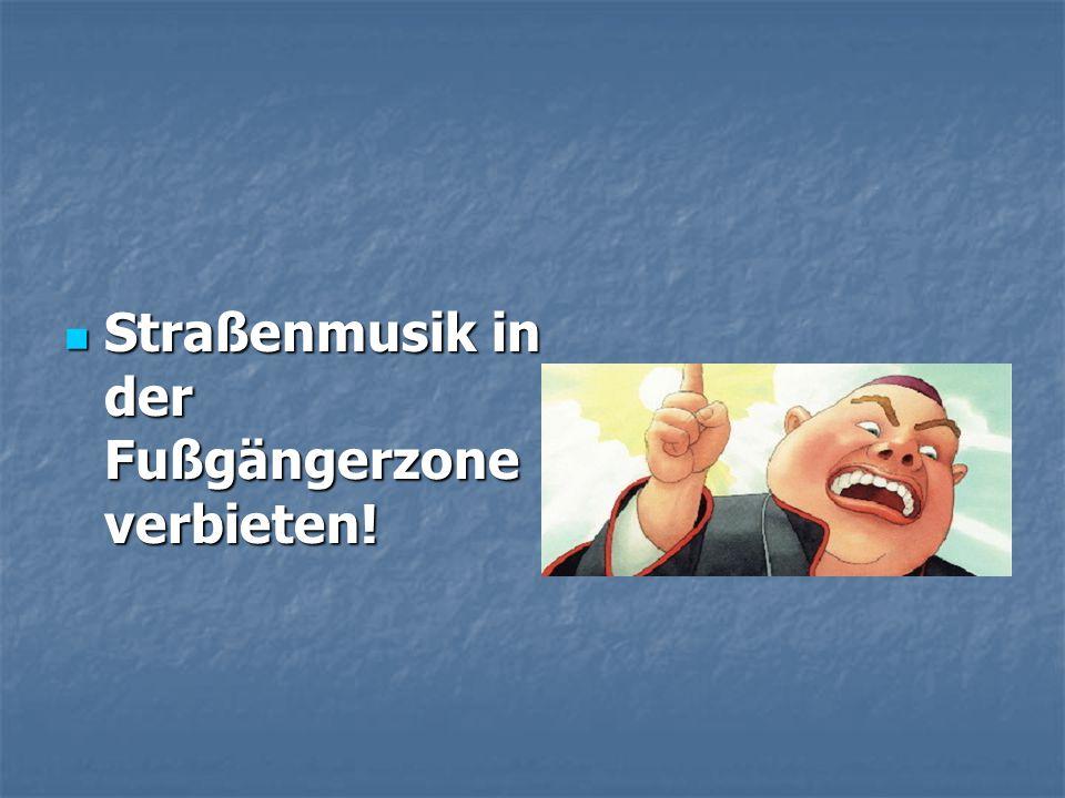 Straßenmusik in der Fußgängerzone verbieten! Straßenmusik in der Fußgängerzone verbieten!