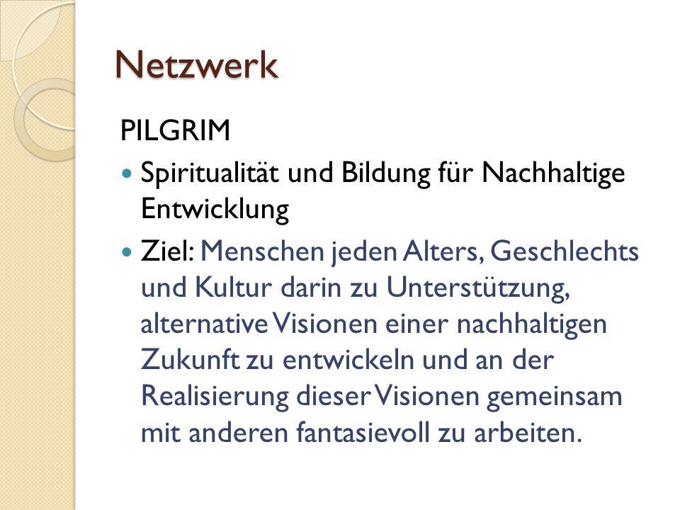 Netzwerk PILGRIM Spiritualität und Bildung für Nachhaltige Entwicklung Ziel: Menschen jeden Alters, Geschlechts und Kultur darin zu Unterstützung, alternative Visionen einer nachhaltigen Zukunft zu entwickeln und an der Realisierung dieser Visionen gemeinsam mit anderen fantasievoll zu arbeiten.