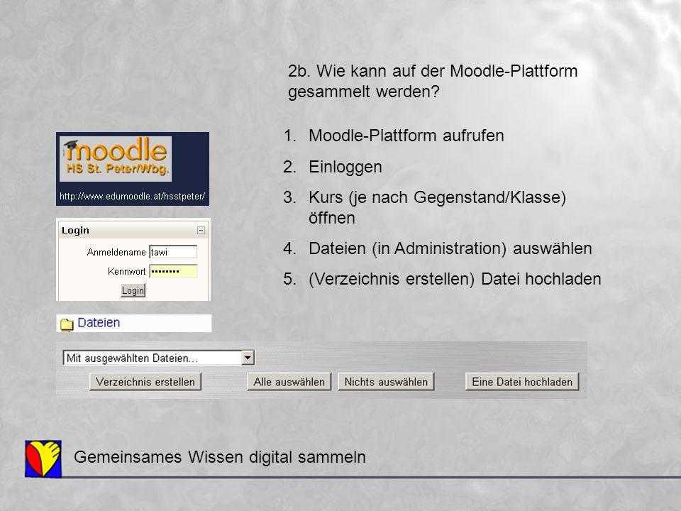 Gemeinsames Wissen digital sammeln 2b. Wie kann auf der Moodle-Plattform gesammelt werden? 1.Moodle-Plattform aufrufen 2.Einloggen 3.Kurs (je nach Geg