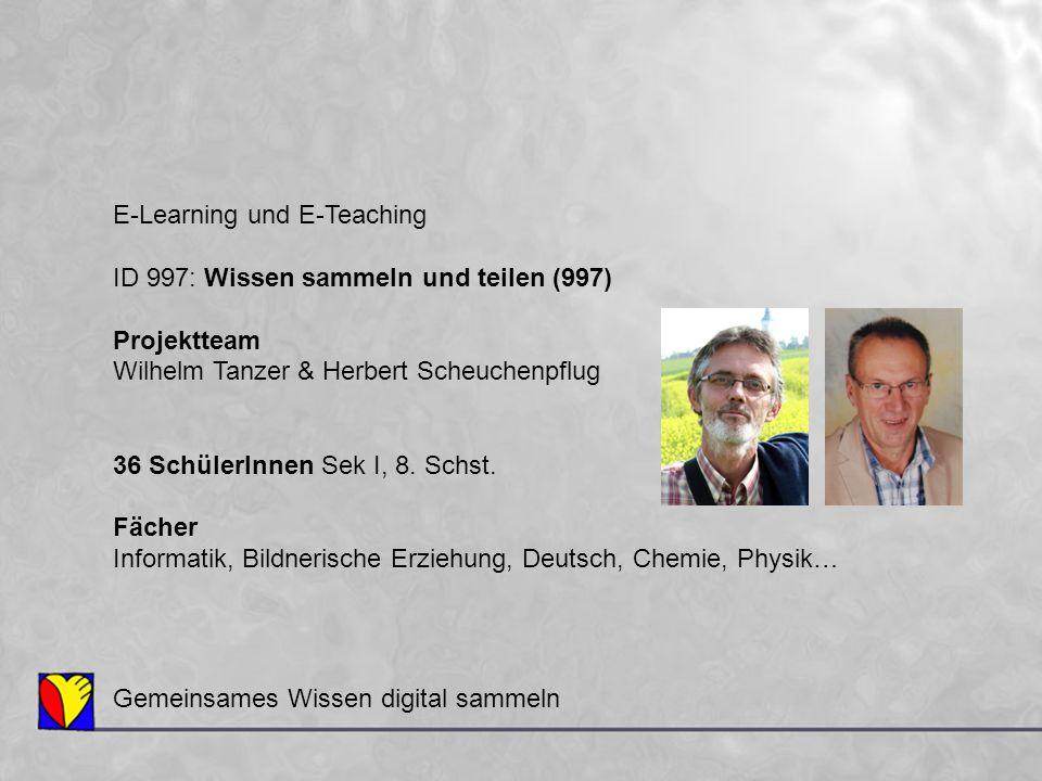 E-Learning und E-Teaching ID 997: Wissen sammeln und teilen (997) Projektteam Wilhelm Tanzer & Herbert Scheuchenpflug 36 SchülerInnen Sek I, 8. Schst.