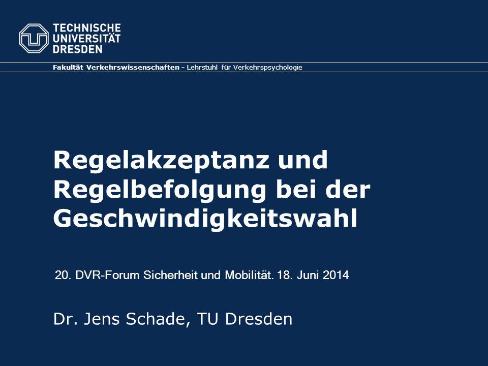 Regelakzeptanz und Regelbefolgung bei der Geschwindigkeitswahl Fakultät Verkehrswissenschaften - Lehrstuhl für Verkehrspsychologie Dr.