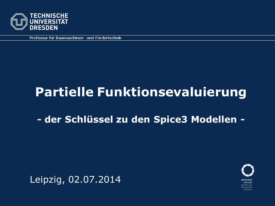 Partielle Funktionsevaluierung - der Schlüssel zu den Spice3 Modellen - Professur für Baumaschinen- und Fördertechnik Leipzig, 02.07.2014
