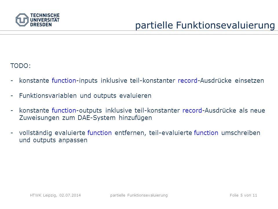 HTWK Leipzig, 02.07.2014partielle FunktionsevaluierungFolie 5 von 11 partielle Funktionsevaluierung TODO: -konstante function-inputs inklusive teil-konstanter record-Ausdrücke einsetzen -Funktionsvariablen und outputs evaluieren -konstante function-outputs inklusive teil-konstanter record-Ausdrücke als neue Zuweisungen zum DAE-System hinzufügen -vollständig evaluierte function entfernen, teil-evaluierte function umschreiben und outputs anpassen