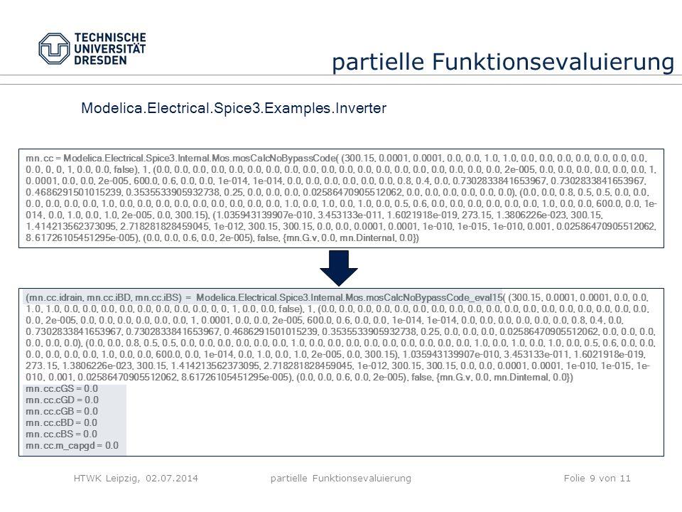HTWK Leipzig, 02.07.2014partielle FunktionsevaluierungFolie 9 von 11 partielle Funktionsevaluierung Modelica.Electrical.Spice3.Examples.Inverter (mn.cc.idrain, mn.cc.iBD, mn.cc.iBS) = Modelica.Electrical.Spice3.Internal.Mos.mosCalcNoBypassCode_eval15( (300.15, 0.0001, 0.0001, 0.0, 0.0, 1.0, 1.0, 0.0, 0.0, 0.0, 0.0, 0.0, 0.0, 0.0, 0.0, 0, 0, 1, 0.0, 0.0, false), 1, (0.0, 0.0, 0.0, 0.0, 0.0, 0.0, 0.0, 0.0, 0.0, 0.0, 0.0, 0.0, 0.0, 0.0, 0.0, 0.0, 0.0, 0.0, 0.0, 2e-005, 0.0, 0.0, 0.0, 0.0, 0.0, 0.0, 1, 0.0001, 0.0, 0.0, 2e-005, 600.0, 0.6, 0.0, 0.0, 1e-014, 1e-014, 0.0, 0.0, 0.0, 0.0, 0.0, 0.0, 0.8, 0.4, 0.0, 0.7302833841653967, 0.7302833841653967, 0.4686291501015239, 0.3535533905932738, 0.25, 0.0, 0.0, 0.0, 0.02586470905512062, 0.0, 0.0, 0.0, 0.0, 0.0, 0.0), (0.0, 0.0, 0.8, 0.5, 0.5, 0.0, 0.0, 0.0, 0.0, 0.0, 0.0, 1.0, 0.0, 0.0, 0.0, 0.0, 0.0, 0.0, 0.0, 0.0, 0.0, 1.0, 0.0, 1.0, 0.0, 1.0, 0.0, 0.5, 0.6, 0.0, 0.0, 0.0, 0.0, 0.0, 0.0, 1.0, 0.0, 0.0, 600.0, 0.0, 1e-014, 0.0, 1.0, 0.0, 1.0, 2e-005, 0.0, 300.15), 1.035943139907e-010, 3.453133e-011, 1.6021918e-019, 273.15, 1.3806226e-023, 300.15, 1.414213562373095, 2.718281828459045, 1e-012, 300.15, 300.15, 0.0, 0.0, 0.0001, 0.0001, 1e-010, 1e-015, 1e- 010, 0.001, 0.02586470905512062, 8.61726105451295e-005), (0.0, 0.0, 0.6, 0.0, 2e-005), false, {mn.G.v, 0.0, mn.Dinternal, 0.0}) mn.cc.cGS = 0.0 mn.cc.cGD = 0.0 mn.cc.cGB = 0.0 mn.cc.cBD = 0.0 mn.cc.cBS = 0.0 mn.cc.m_capgd = 0.0 mn.cc = Modelica.Electrical.Spice3.Internal.Mos.mosCalcNoBypassCode( (300.15, 0.0001, 0.0001, 0.0, 0.0, 1.0, 1.0, 0.0, 0.0, 0.0, 0.0, 0.0, 0.0, 0.0, 0.0, 0, 0, 1, 0.0, 0.0, false), 1, (0.0, 0.0, 0.0, 0.0, 0.0, 0.0, 0.0, 0.0, 0.0, 0.0, 0.0, 0.0, 0.0, 0.0, 0.0, 0.0, 0.0, 0.0, 0.0, 2e-005, 0.0, 0.0, 0.0, 0.0, 0.0, 0.0, 1, 0.0001, 0.0, 0.0, 2e-005, 600.0, 0.6, 0.0, 0.0, 1e-014, 1e-014, 0.0, 0.0, 0.0, 0.0, 0.0, 0.0, 0.8, 0.4, 0.0, 0.7302833841653967, 0.7302833841653967, 0.4686291501015239, 0.3535533905932738, 0.25, 0.0, 0.0, 0.0, 0.02586470905512062, 0.0, 0.0,
