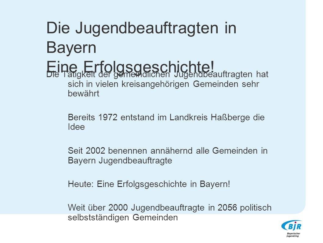 Die Jugendbeauftragten in Bayern Eine Erfolgsgeschichte! Die Tätigkeit der gemeindlichen Jugendbeauftragten hat sich in vielen kreisangehörigen Gemein