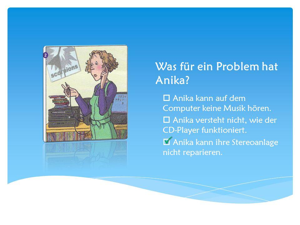 Was für ein Problem hat Anika?  Anika kann auf dem Computer keine Musik hören.  Anika versteht nicht, wie der CD-Player funktioniert.  Anika kann i