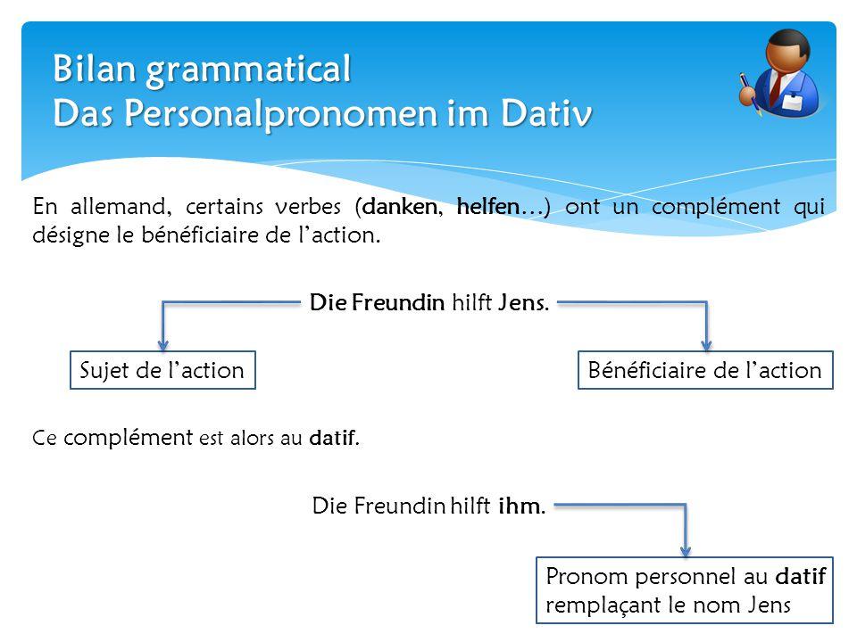 Bilan grammatical Das Personalpronomen im Dativ En allemand, certains verbes (danken, helfen…) ont un complément qui désigne le bénéficiaire de l'acti