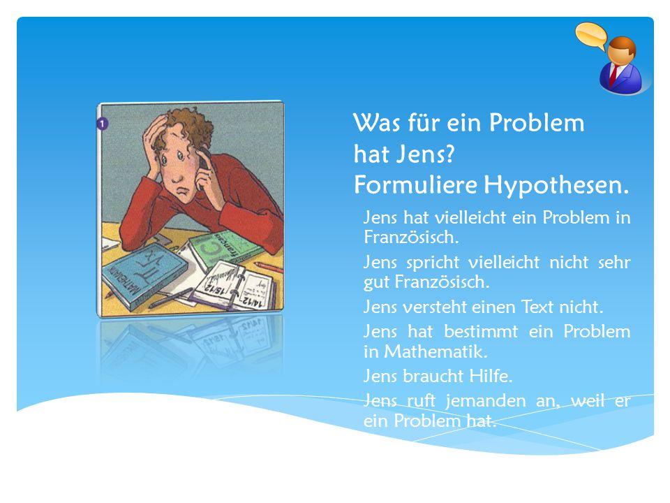 Was für ein Problem hat Jens? Formuliere Hypothesen. Jens hat vielleicht ein Problem in Französisch. Jens spricht vielleicht nicht sehr gut Französisc