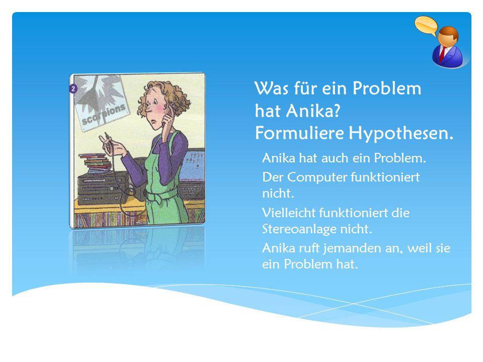 Was für ein Problem hat Anika? Formuliere Hypothesen. Anika hat auch ein Problem. Der Computer funktioniert nicht. Vielleicht funktioniert die Stereoa