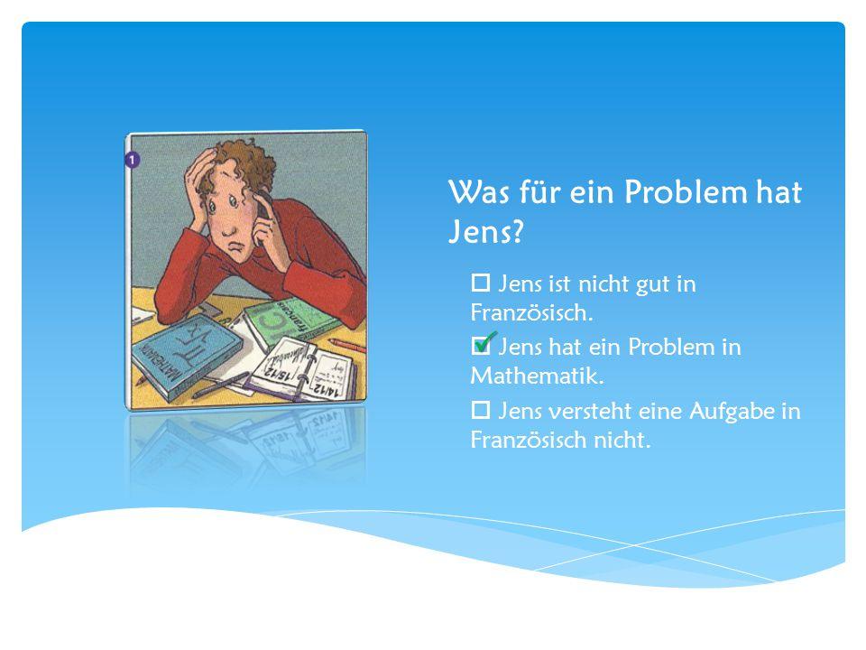 Was für ein Problem hat Jens?  Jens ist nicht gut in Französisch.  Jens hat ein Problem in Mathematik.  Jens versteht eine Aufgabe in Französisch n