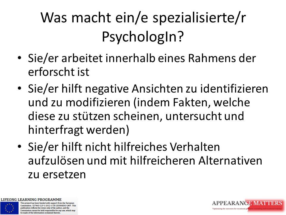 Was macht ein/e spezialisierte/r PsychologIn? Sie/er arbeitet innerhalb eines Rahmens der erforscht ist Sie/er hilft negative Ansichten zu identifizie