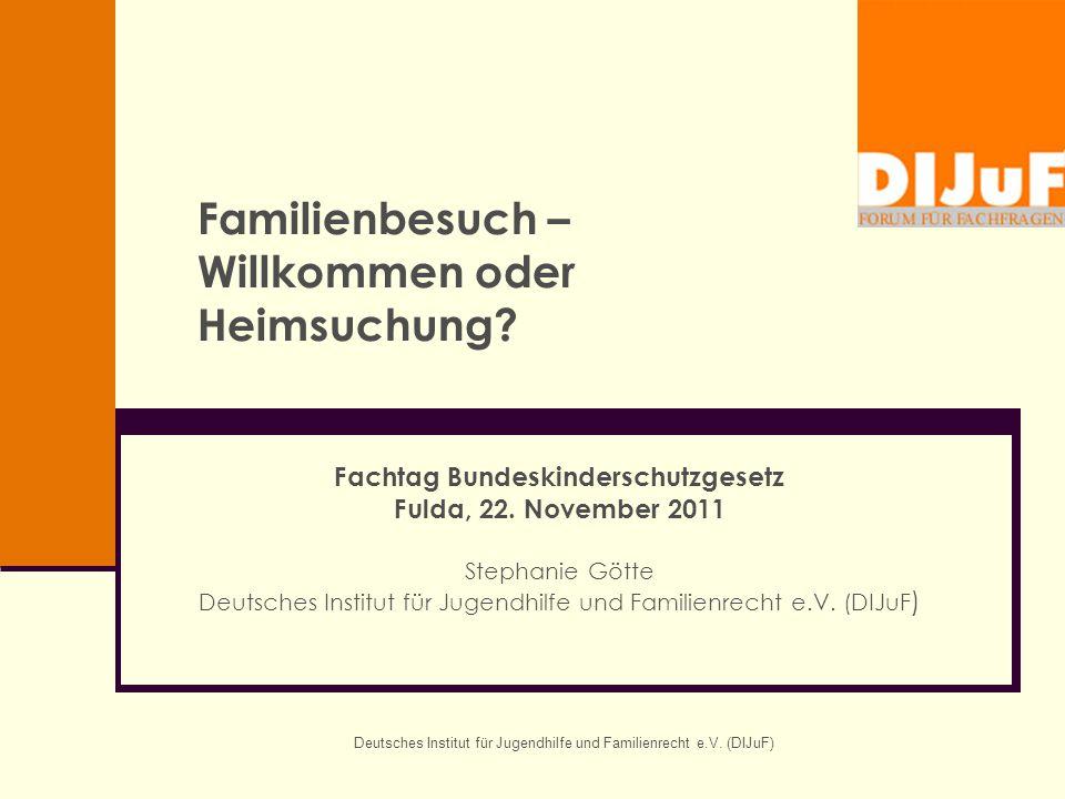 Deutsches Institut für Jugendhilfe und Familienrecht e.V. (DIJuF) Familienbesuch – Willkommen oder Heimsuchung? Fachtag Bundeskinderschutzgesetz Fulda