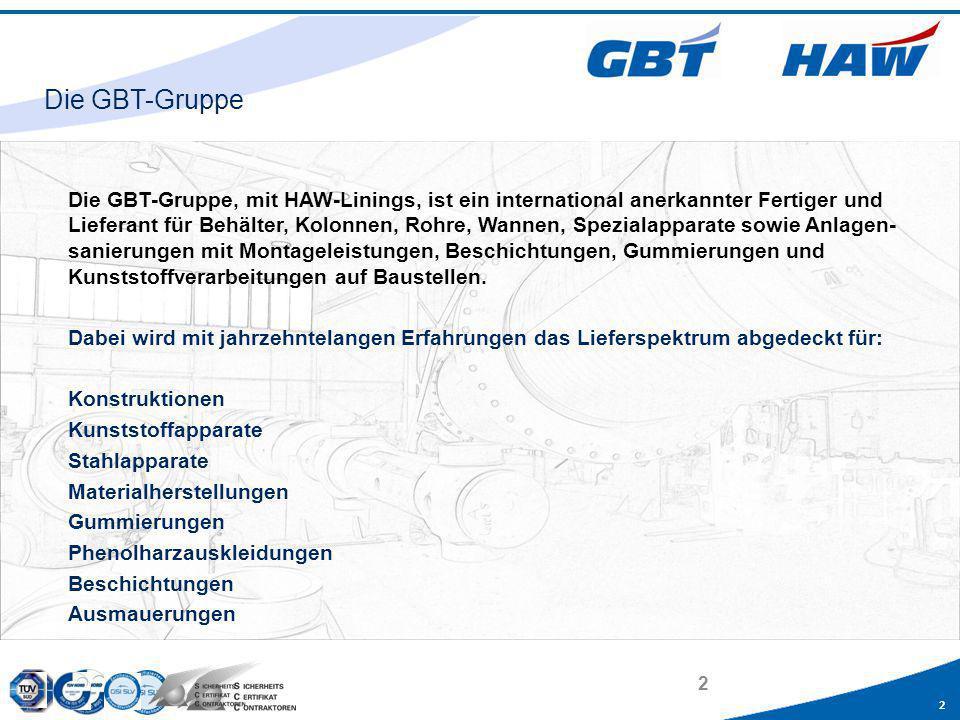 2 2 Die GBT-Gruppe, mit HAW-Linings, ist ein international anerkannter Fertiger und Lieferant für Behälter, Kolonnen, Rohre, Wannen, Spezialapparate s