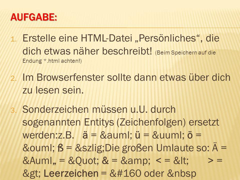 """AUFGABE: 1. Erstelle eine HTML-Datei """"Persönliches"""", die dich etwas näher beschreibt! (Beim Speichern auf die Endung *.html achten!) 2. Im Browserfens"""