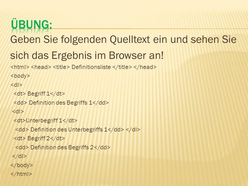 Geben Sie folgenden Quelltext ein und sehen Sie sich das Ergebnis im Browser an! Definitionsliste Begriff 1 Definition des Begriffs 1 Unterbegriff 1 D
