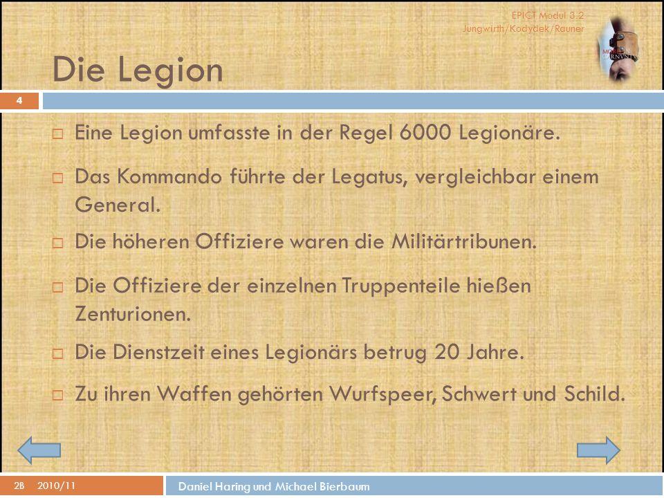 EPICT Modul 3.2 Jungwirth/Kodydek/Rauner Daniel Haring und Michael Bierbaum Die Legion 2B2010/11 4  Eine Legion umfasste in der Regel 6000 Legionäre.