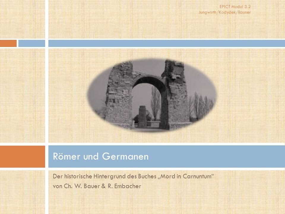 """EPICT Modul 3.2 Jungwirth/Kodydek/Rauner Der historische Hintergrund des Buches """"Mord in Carnuntum"""" von Ch. W. Bauer & R. Embacher Römer und Germanen"""