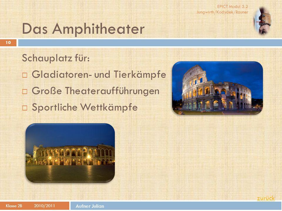 EPICT Modul 3.2 Jungwirth/Kodydek/Rauner Aufner Julian Das Amphitheater Klasse 2B2010/2011 10 Schauplatz für:  Gladiatoren- und Tierkämpfe  Große Th