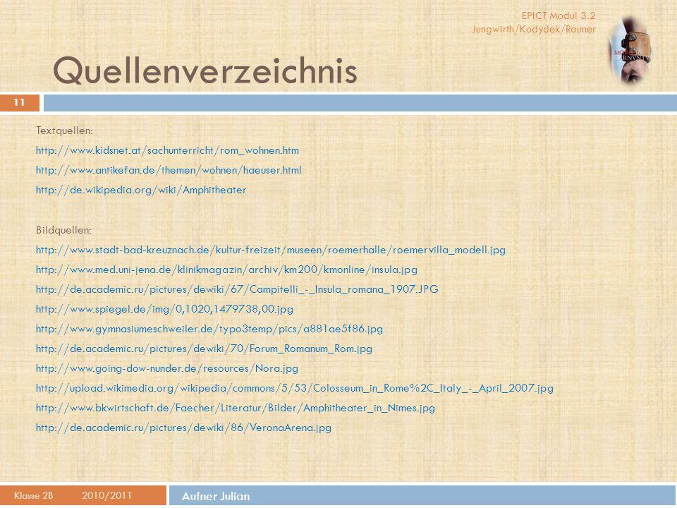 EPICT Modul 3.2 Jungwirth/Kodydek/Rauner Aufner Julian Quellenverzeichnis Klasse 2B2010/2011 11 Textquellen: http://www.kidsnet.at/sachunterricht/rom_wohnen.htm http://www.antikefan.de/themen/wohnen/haeuser.html http://de.wikipedia.org/wiki/Amphitheater Bildquellen: http://www.stadt-bad-kreuznach.de/kultur-freizeit/museen/roemerhalle/roemervilla_modell.jpg http://www.med.uni-jena.de/klinikmagazin/archiv/km200/kmonline/insula.jpg http://de.academic.ru/pictures/dewiki/67/Campitelli_-_Insula_romana_1907.JPG http://www.spiegel.de/img/0,1020,1479738,00.jpg http://www.gymnasiumeschweiler.de/typo3temp/pics/a881ae5f86.jpg http://de.academic.ru/pictures/dewiki/70/Forum_Romanum_Rom.jpg http://www.going-dow-nunder.de/resources/Nora.jpg http://upload.wikimedia.org/wikipedia/commons/5/53/Colosseum_in_Rome%2C_Italy_-_April_2007.jpg http://www.bkwirtschaft.de/Faecher/Literatur/Bilder/Amphitheater_in_Nimes.jpg http://de.academic.ru/pictures/dewiki/86/VeronaArena.jpg