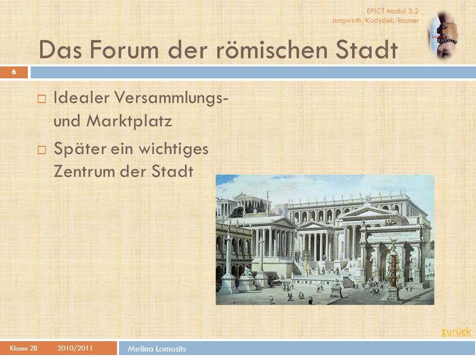 EPICT Modul 3.2 Jungwirth/Kodydek/Rauner Melina Lomosits Das Forum der römischen Stadt Klasse 2B 2010/2011 6  Idealer Versammlungs- und Marktplatz 