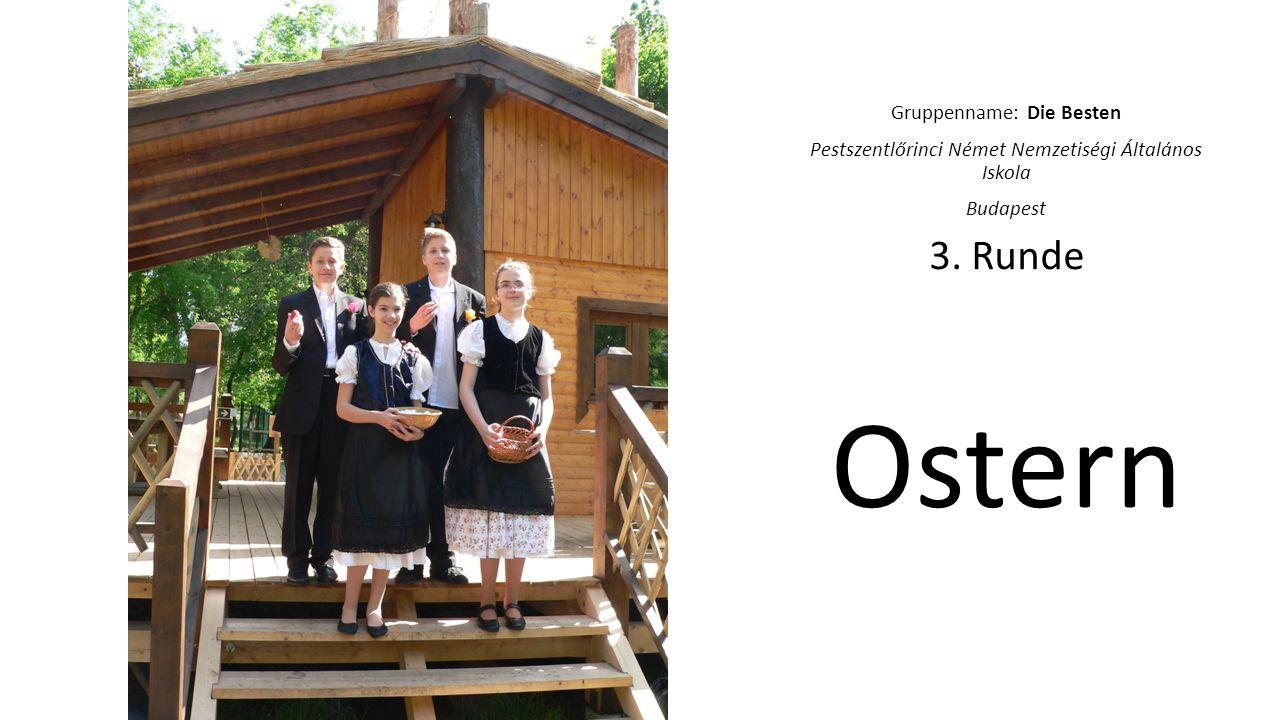 Gruppenname: Die Besten Pestszentlőrinci Német Nemzetiségi Általános Iskola Budapest 3. Runde Ostern