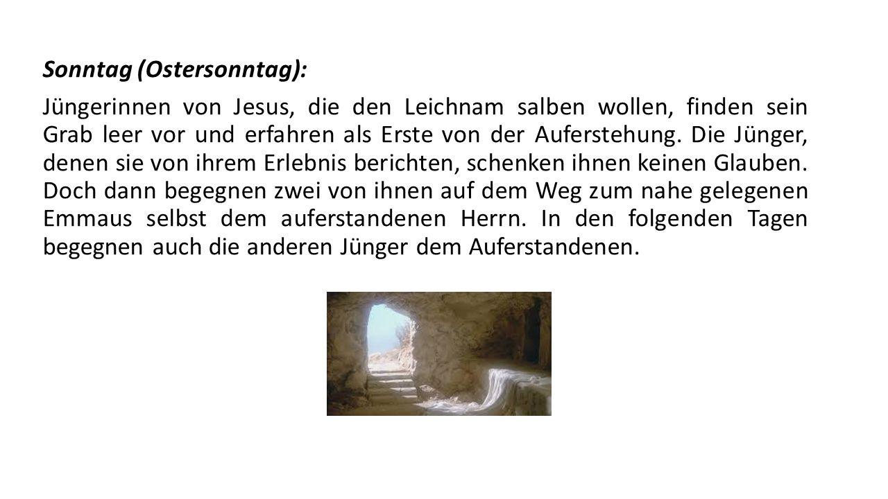 Sonntag (Ostersonntag): Jüngerinnen von Jesus, die den Leichnam salben wollen, finden sein Grab leer vor und erfahren als Erste von der Auferstehung.