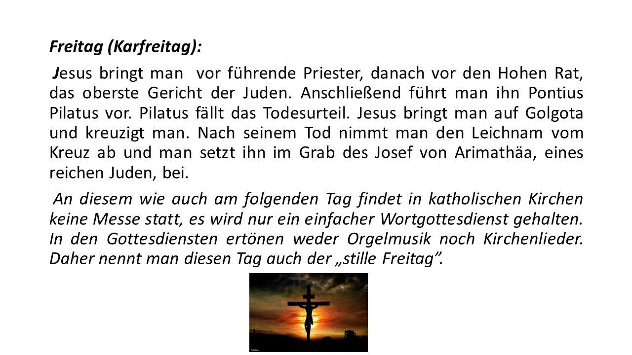 Freitag (Karfreitag): Jesus bringt man vor führende Priester, danach vor den Hohen Rat, das oberste Gericht der Juden. Anschließend führt man ihn Pont