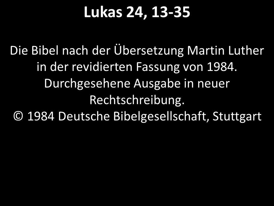 Lukas 24, 13-35 Die Bibel nach der Übersetzung Martin Luther in der revidierten Fassung von 1984. Durchgesehene Ausgabe in neuer Rechtschreibung. © 19