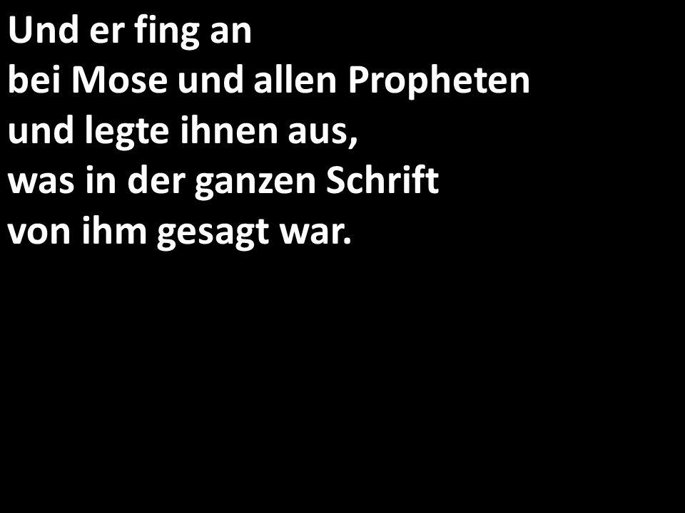 Und er fing an bei Mose und allen Propheten und legte ihnen aus, was in der ganzen Schrift von ihm gesagt war.
