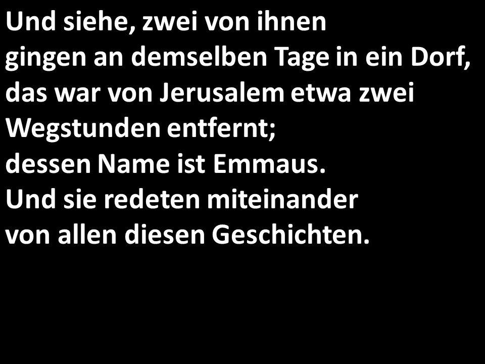 Und siehe, zwei von ihnen gingen an demselben Tage in ein Dorf, das war von Jerusalem etwa zwei Wegstunden entfernt; dessen Name ist Emmaus. Und sie r