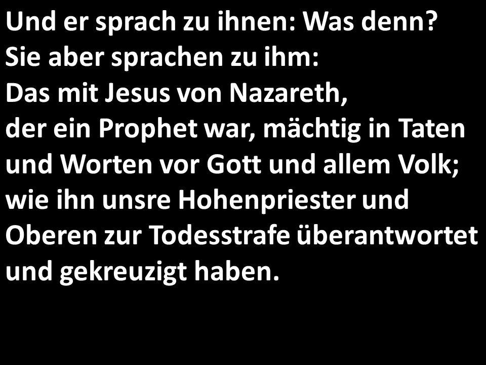 Und er sprach zu ihnen: Was denn? Sie aber sprachen zu ihm: Das mit Jesus von Nazareth, der ein Prophet war, mächtig in Taten und Worten vor Gott und