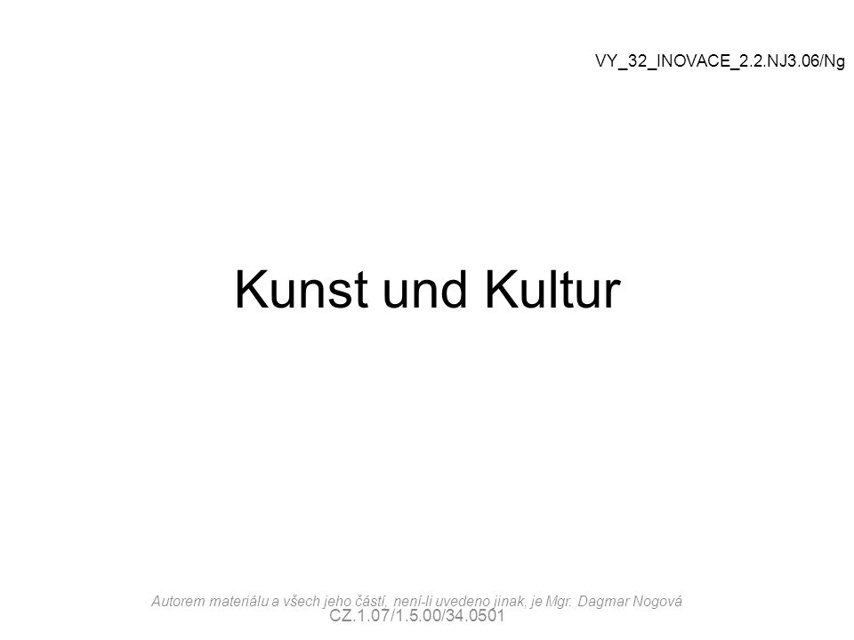 Kunst und Kultur Autorem materiálu a všech jeho částí, není-li uvedeno jinak, je Mgr. Dagmar Nogová CZ.1.07/1.5.00/34.0501 VY_32_INOVACE_2.2.NJ3.06/Ng